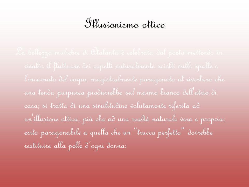 Illusionismo ottico La bellezza muliebre di Atalanta è celebrata dal poeta mettendo in risalto il fluttuare dei capelli naturalmente sciolti sulle spa