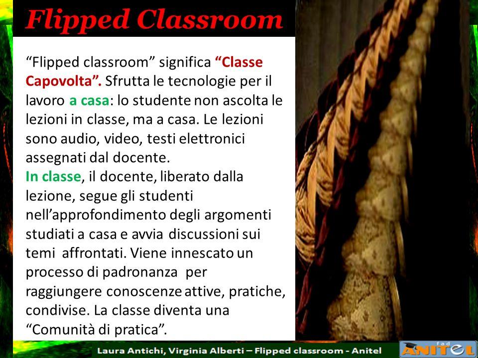 Flipped Classroom Flipped classroom significa Classe Capovolta. Sfrutta le tecnologie per il lavoro a casa: lo studente non ascolta le lezioni in clas