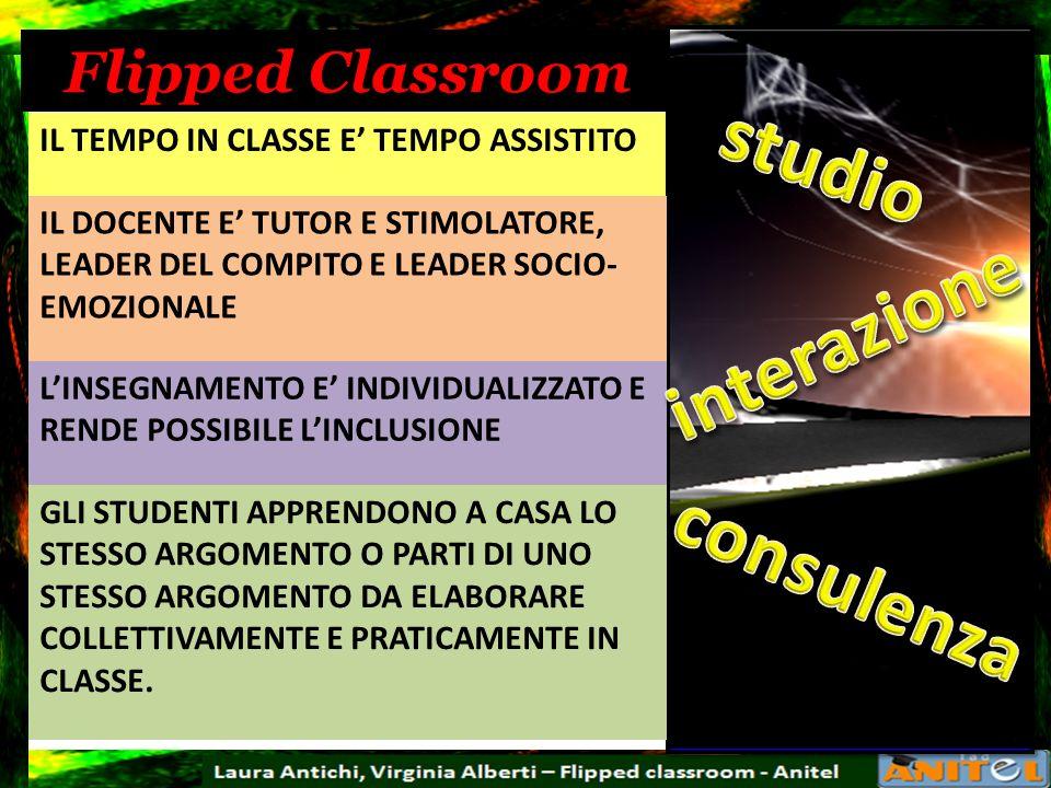 Flipped Classroom IL TEMPO IN CLASSE E TEMPO ASSISTITO IL DOCENTE E TUTOR E STIMOLATORE, LEADER DEL COMPITO E LEADER SOCIO- EMOZIONALE LINSEGNAMENTO E