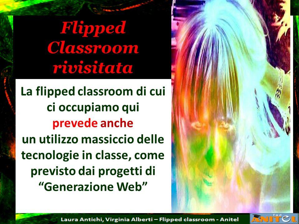 Flipped Classroom rivisitata La flipped classroom di cui ci occupiamo qui prevede anche un utilizzo massiccio delle tecnologie in classe, come previst