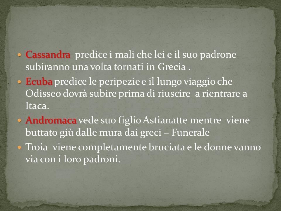 Cassandra Cassandra predice i mali che lei e il suo padrone subiranno una volta tornati in Grecia. Ecuba Ecuba predice le peripezie e il lungo viaggio