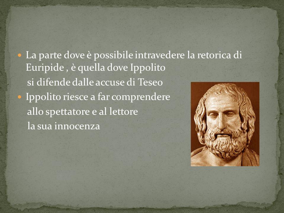 La parte dove è possibile intravedere la retorica di Euripide, è quella dove Ippolito si difende dalle accuse di Teseo Ippolito riesce a far comprende