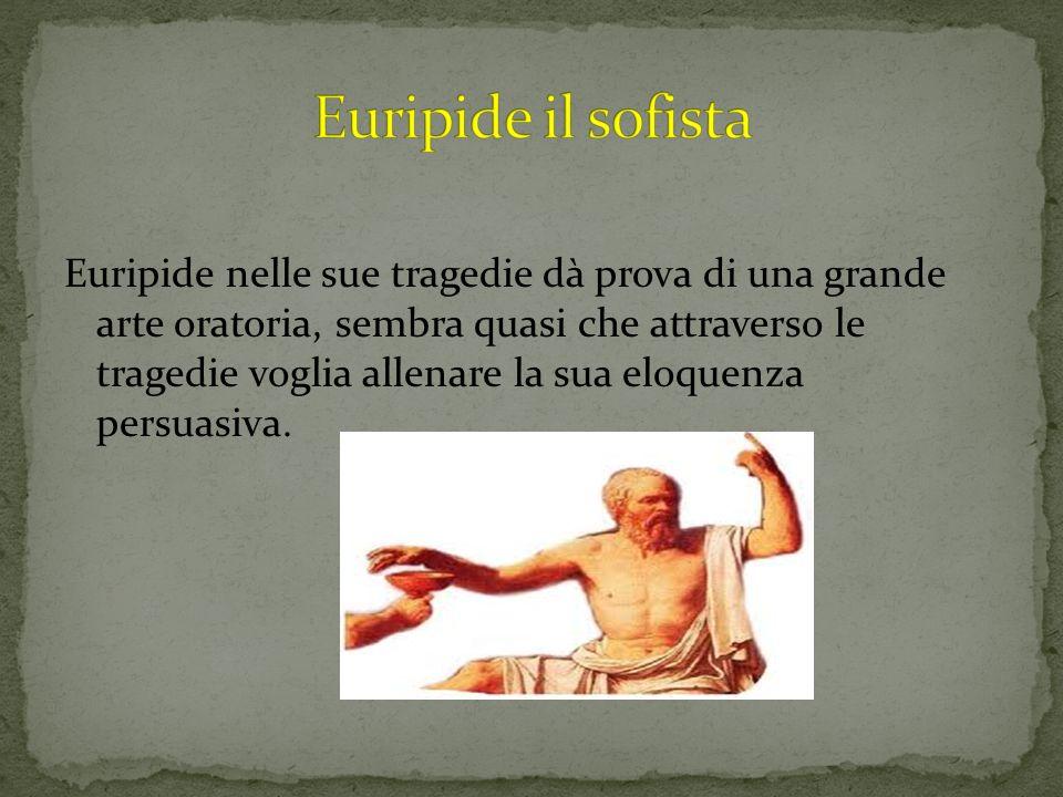 Euripide nelle sue tragedie dà prova di una grande arte oratoria, sembra quasi che attraverso le tragedie voglia allenare la sua eloquenza persuasiva.