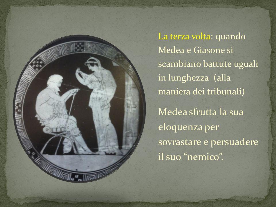 La terza volta: quando Medea e Giasone si scambiano battute uguali in lunghezza (alla maniera dei tribunali) Medea sfrutta la sua eloquenza per sovras