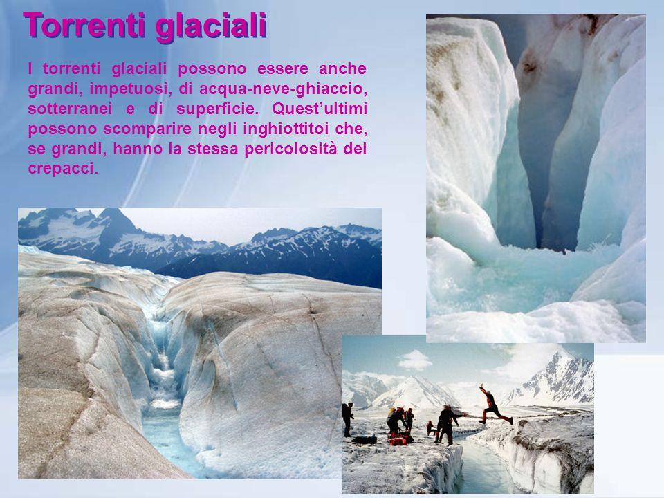 Torrenti glaciali I torrenti glaciali possono essere anche grandi, impetuosi, di acqua-neve-ghiaccio, sotterranei e di superficie. Questultimi possono