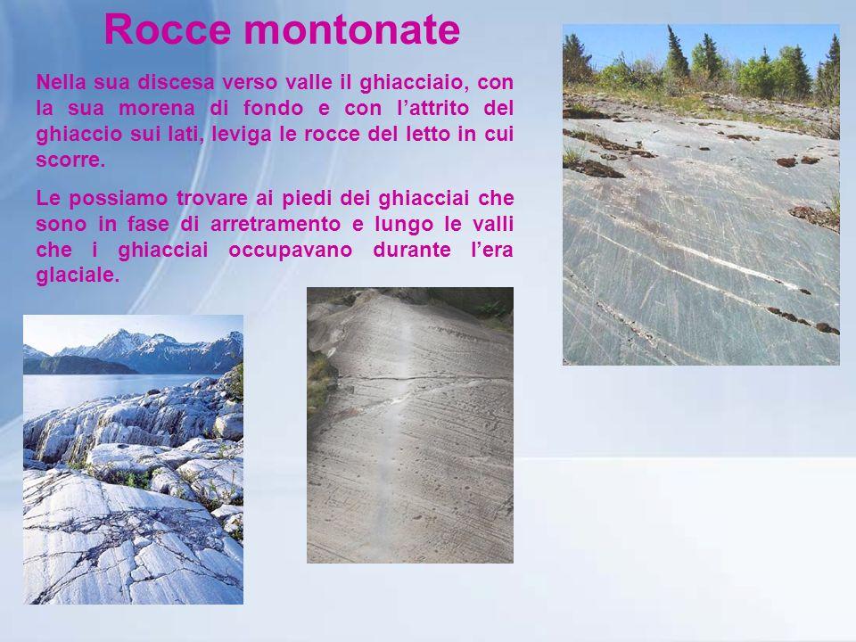 Rocce montonate Nella sua discesa verso valle il ghiacciaio, con la sua morena di fondo e con lattrito del ghiaccio sui lati, leviga le rocce del letto in cui scorre.