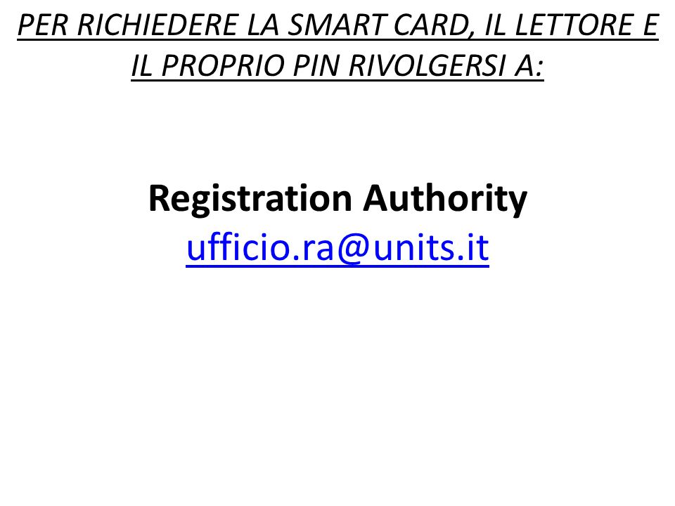 PER RICHIEDERE LA SMART CARD, IL LETTORE E IL PROPRIO PIN RIVOLGERSI A: Registration Authority ufficio.ra@units.it