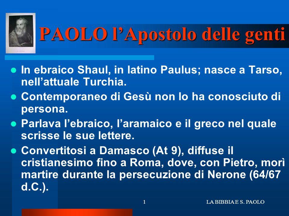 LA BIBBIA E S. PAOLO1 PAOLO lApostolo delle genti In ebraico Shaul, in latino Paulus; nasce a Tarso, nellattuale Turchia. Contemporaneo di Gesù non lo