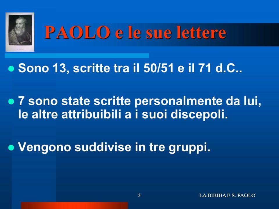 LA BIBBIA E S. PAOLO3 PAOLO e le sue lettere Sono 13, scritte tra il 50/51 e il 71 d.C.. 7 sono state scritte personalmente da lui, le altre attribuib