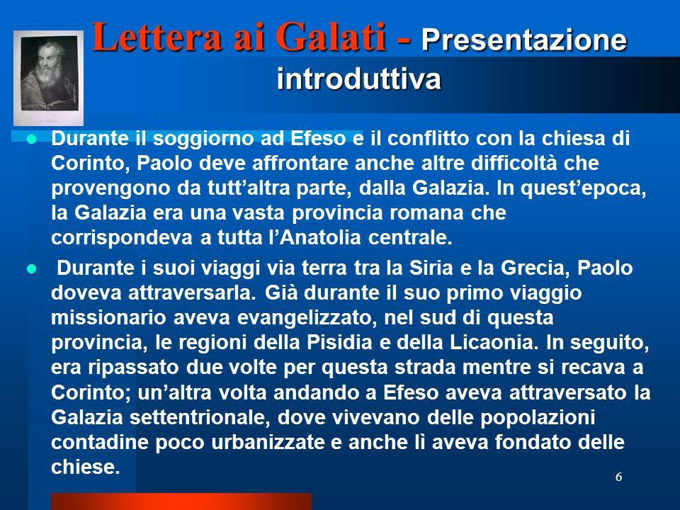 6 Lettera ai Galati - Presentazione introduttiva Durante il soggiorno ad Efeso e il conflitto con la chiesa di Corinto, Paolo deve affrontare anche al