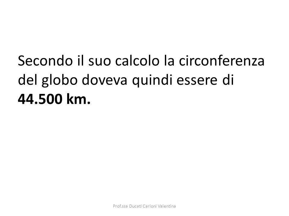 Secondo il suo calcolo la circonferenza del globo doveva quindi essere di 44.500 km. Prof.ssa Ducati Carloni Valentina