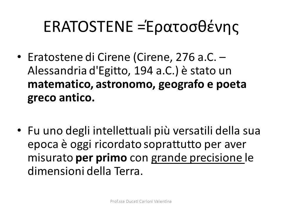 ERATOSTENE =Έρατοσθένης Eratostene di Cirene (Cirene, 276 a.C. – Alessandria d'Egitto, 194 a.C.) è stato un matematico, astronomo, geografo e poeta gr