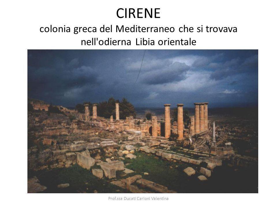 CIRENE colonia greca del Mediterraneo che si trovava nell'odierna Libia orientale Prof.ssa Ducati Carloni Valentina