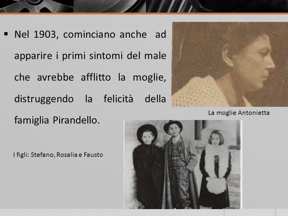 Nel 1903, cominciano anche ad apparire i primi sintomi del male che avrebbe afflitto la moglie, distruggendo la felicità della famiglia Pirandello. I