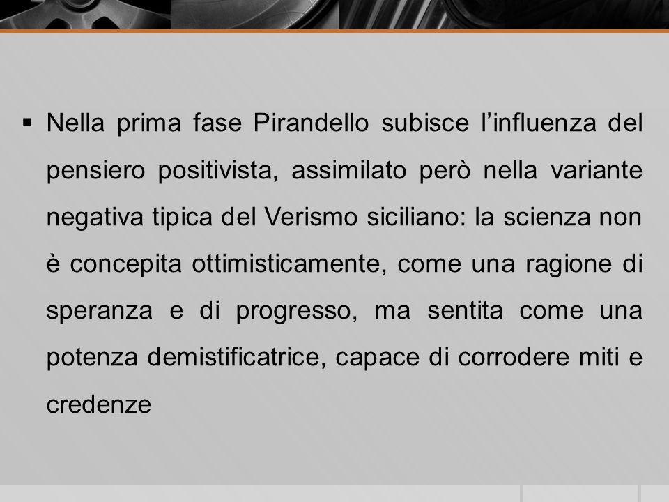 Nella prima fase Pirandello subisce linfluenza del pensiero positivista, assimilato però nella variante negativa tipica del Verismo siciliano: la scie
