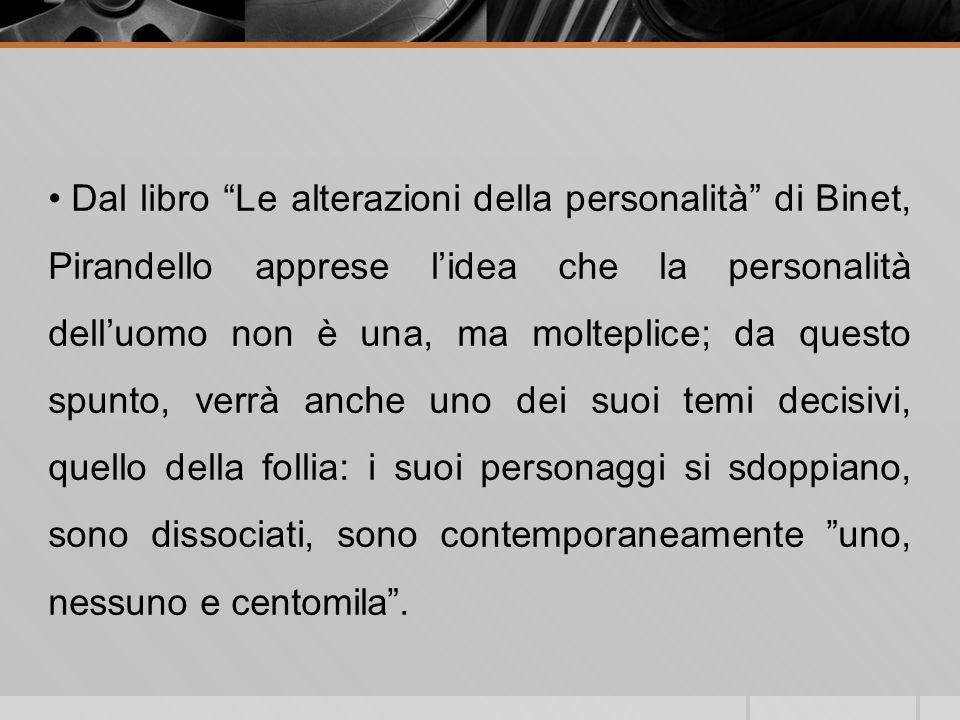 Dal libro Le alterazioni della personalità di Binet, Pirandello apprese lidea che la personalità delluomo non è una, ma molteplice; da questo spunto,