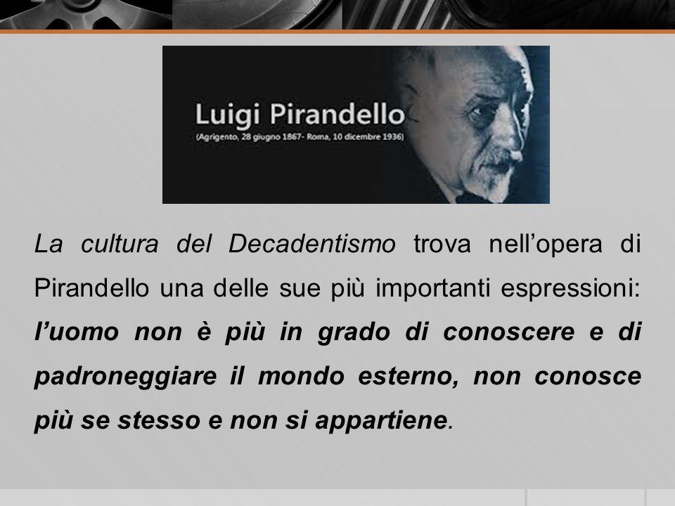 La cultura del Decadentismo trova nellopera di Pirandello una delle sue più importanti espressioni: luomo non è più in grado di conoscere e di padrone