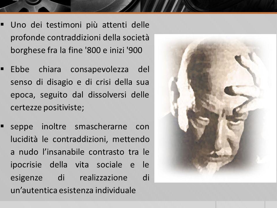 Uno dei testimoni più attenti delle profonde contraddizioni della società borghese fra la fine '800 e inizi '900 Ebbe chiara consapevolezza del senso