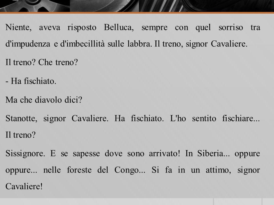Niente, aveva risposto Belluca, sempre con quel sorriso tra d'impudenza e d'imbecillità sulle labbra. Il treno, signor Cavaliere. Il treno? Che treno?