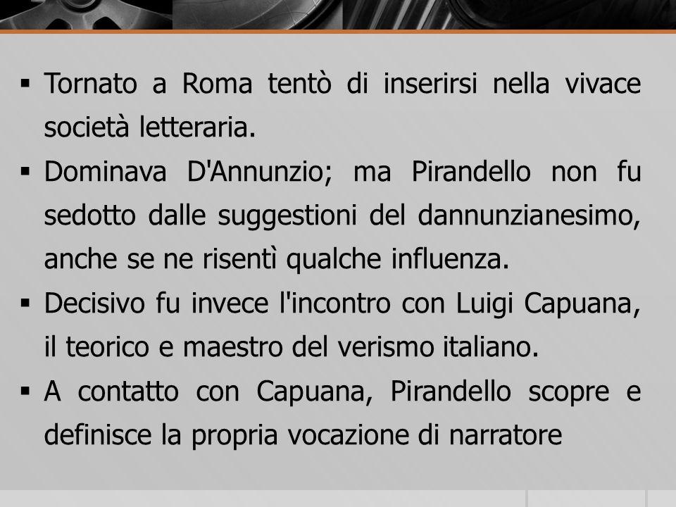 Tornato a Roma tentò di inserirsi nella vivace società letteraria. Dominava D'Annunzio; ma Pirandello non fu sedotto dalle suggestioni del dannunziane