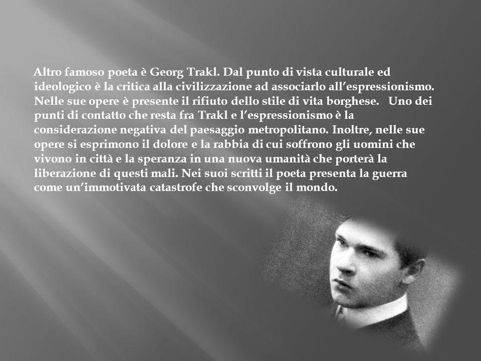 Altro famoso poeta è Georg Trakl. Dal punto di vista culturale ed ideologico è la critica alla civilizzazione ad associarlo allespressionismo. Nelle s