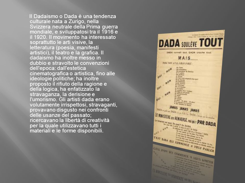 Il Dadaismo o Dada è una tendenza culturale nata a Zurigo, nella Svizzera neutrale della Prima guerra mondiale, e sviluppatosi tra il 1916 e il 1920.