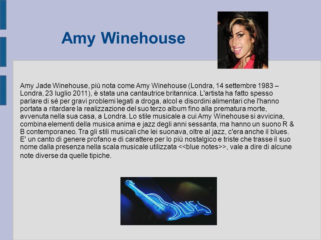Amy Winehouse Amy Jade Winehouse, più nota come Amy Winehouse (Londra, 14 settembre 1983 – Londra, 23 luglio 2011), è stata una cantautrice britannica.