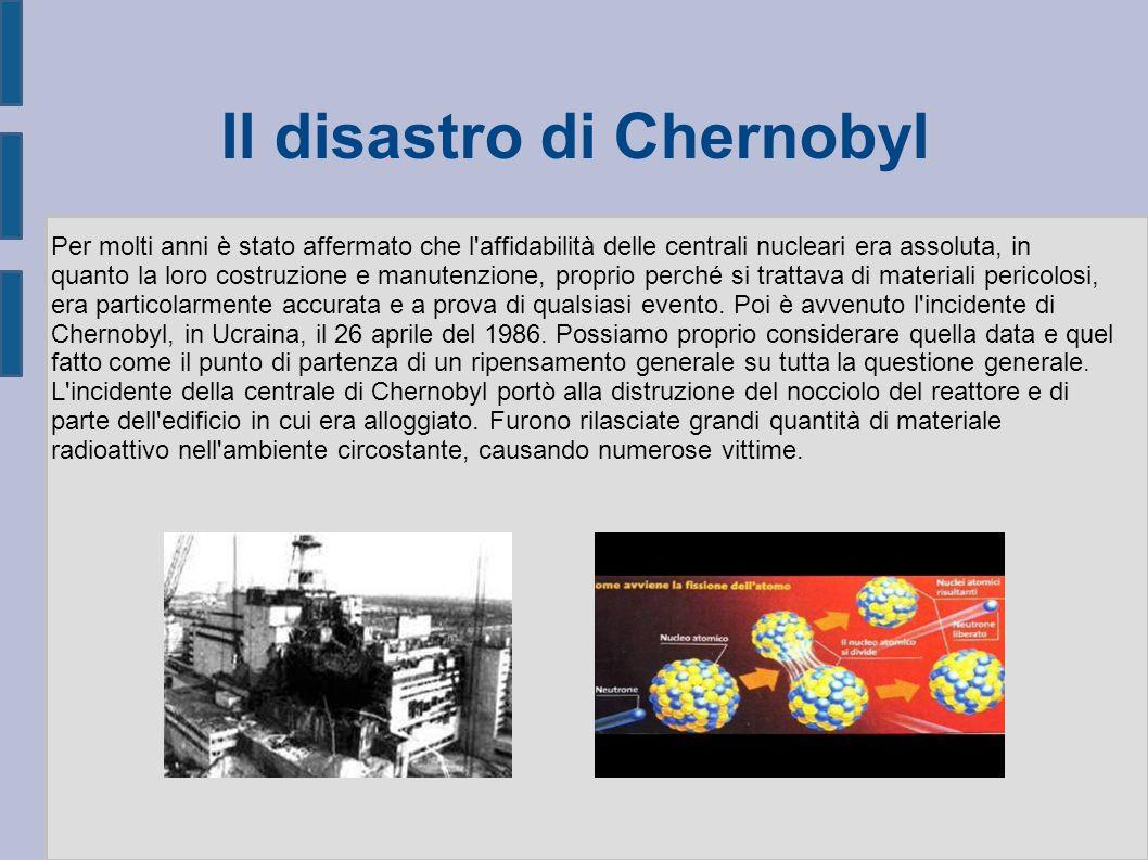 Il disastro di Chernobyl Per molti anni è stato affermato che l affidabilità delle centrali nucleari era assoluta, in quanto la loro costruzione e manutenzione, proprio perché si trattava di materiali pericolosi, era particolarmente accurata e a prova di qualsiasi evento.