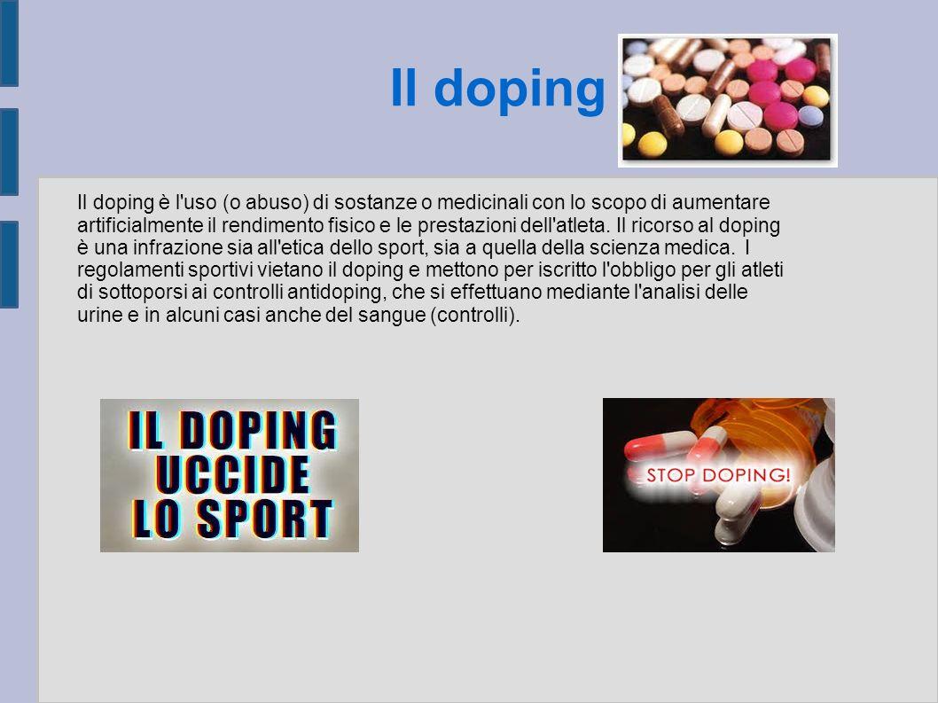Il doping Il doping è l uso (o abuso) di sostanze o medicinali con lo scopo di aumentare artificialmente il rendimento fisico e le prestazioni dell atleta.