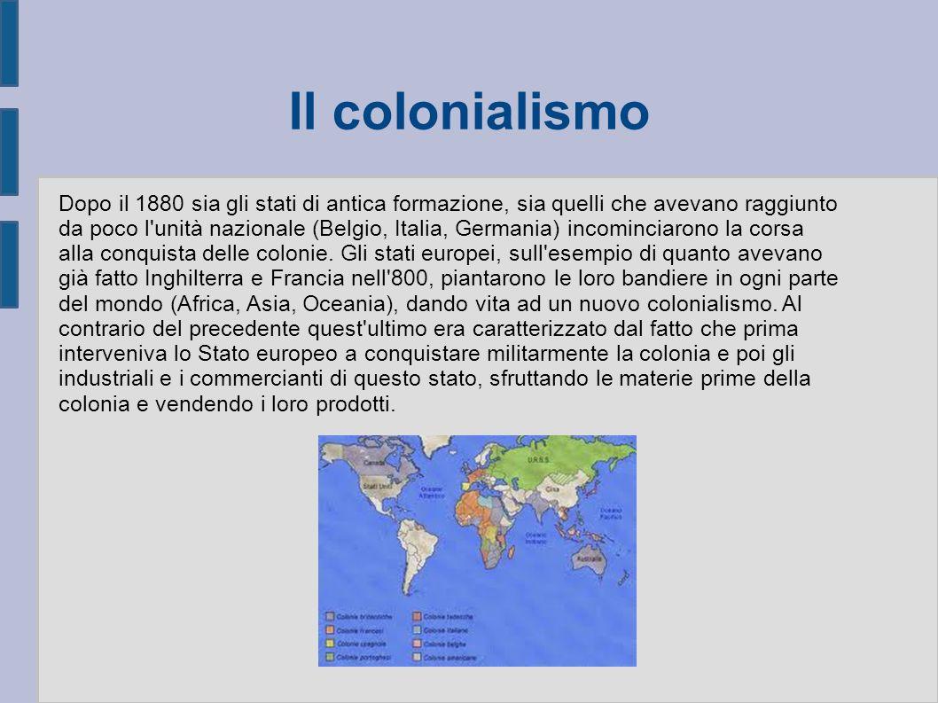 Il colonialismo Dopo il 1880 sia gli stati di antica formazione, sia quelli che avevano raggiunto da poco l unità nazionale (Belgio, Italia, Germania) incominciarono la corsa alla conquista delle colonie.