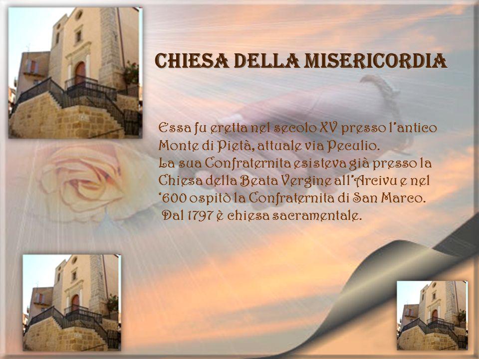 Chiesa della Misericordia Essa fu eretta nel secolo XV presso lantico Monte di Pietà, attuale via Peculio. La sua Confraternita esisteva già presso la