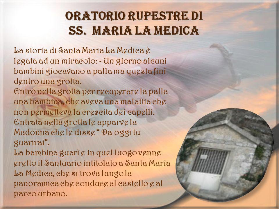 Oratorio rupestre di SS. Maria La Medica La storia di Santa Maria La Medica è legata ad un miracolo: - Un giorno alcuni bambini giocavano a palla ma q