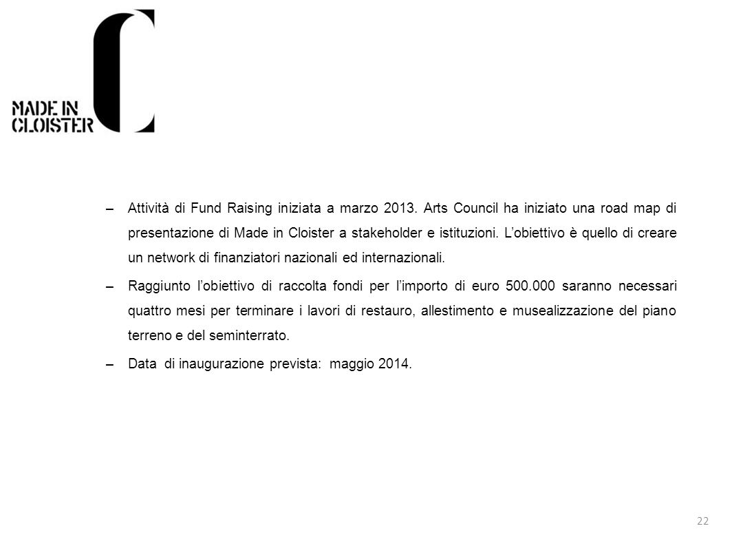22 –Attività di Fund Raising iniziata a marzo 2013. Arts Council ha iniziato una road map di presentazione di Made in Cloister a stakeholder e istituz