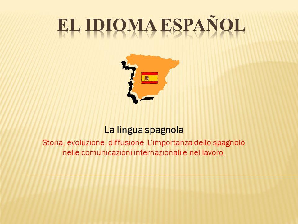 La lingua spagnola Storia, evoluzione, diffusione. Limportanza dello spagnolo nelle comunicazioni internazionali e nel lavoro.