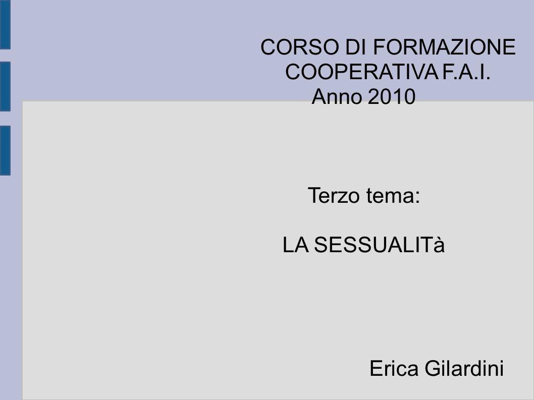 CORSO DI FORMAZIONE COOPERATIVA F.A.I. Anno 2010 Terzo tema: LA SESSUALITà Erica Gilardini