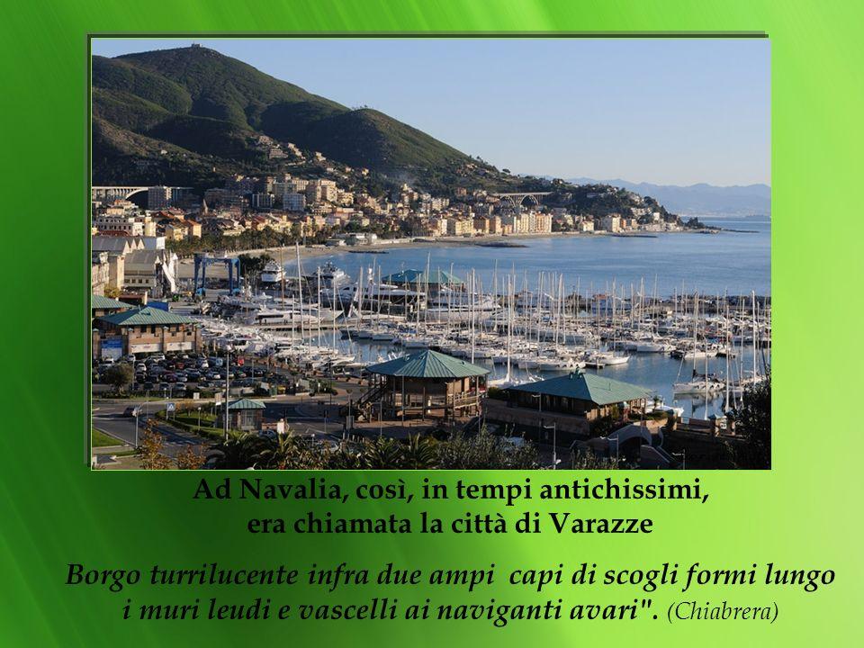 Ad Navalia, così, in tempi antichissimi, era chiamata la città di Varazze Borgo turrilucente infra due ampi capi di scogli formi lungo i muri leudi e vascelli ai naviganti avari .