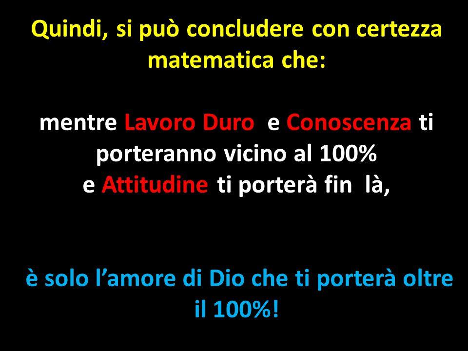 Quindi, si può concludere con certezza matematica che: mentre Lavoro Duro e Conoscenza ti porteranno vicino al 100% e Attitudine ti porterà fin là, è