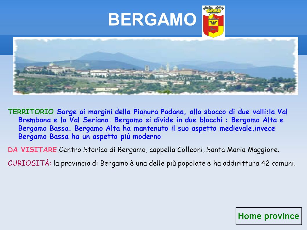 BERGAMO TERRITORIO Sorge ai margini della Pianura Padana, allo sbocco di due valli:la Val Brembana e la Val Seriana. Bergamo si divide in due blocchi