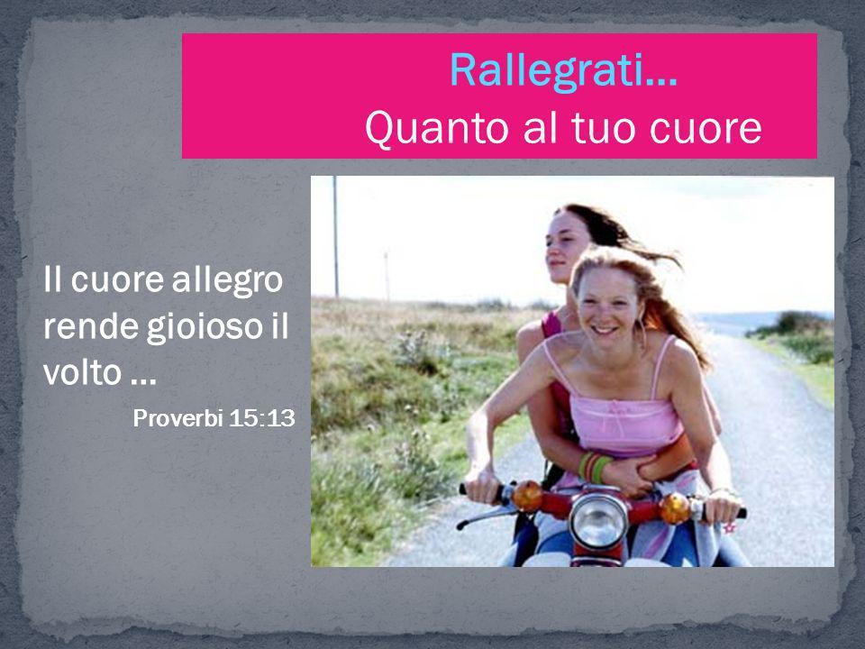 Rallegrati… Quanto al tuo cuore Il cuore allegro rende gioioso il volto … Proverbi 15:13