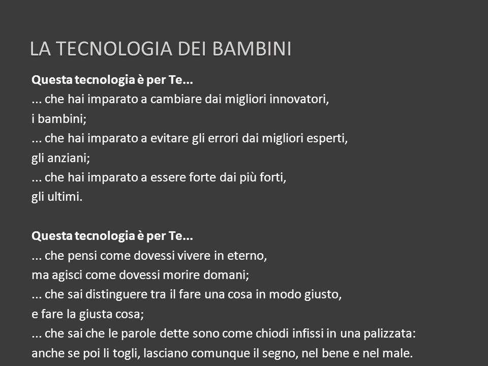 LA TECNOLOGIA DEI BAMBINI Questa tecnologia è per Te...... che hai imparato a cambiare dai migliori innovatori, i bambini;... che hai imparato a evita