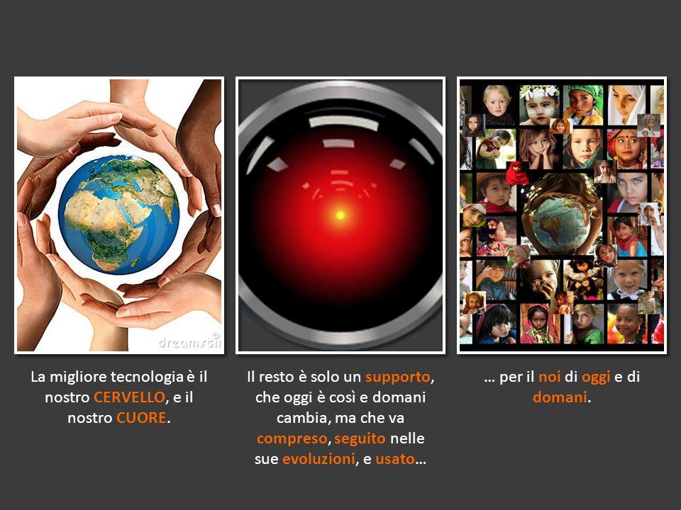 La migliore tecnologia è il nostro CERVELLO, e il nostro CUORE. Il resto è solo un supporto, che oggi è così e domani cambia, ma che va compreso, segu