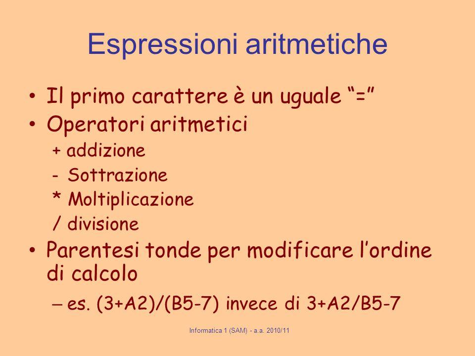 Informatica 1 (SAM) - a.a. 2010/11 Espressioni aritmetiche Il primo carattere è un uguale = Operatori aritmetici + addizione - Sottrazione * Moltiplic
