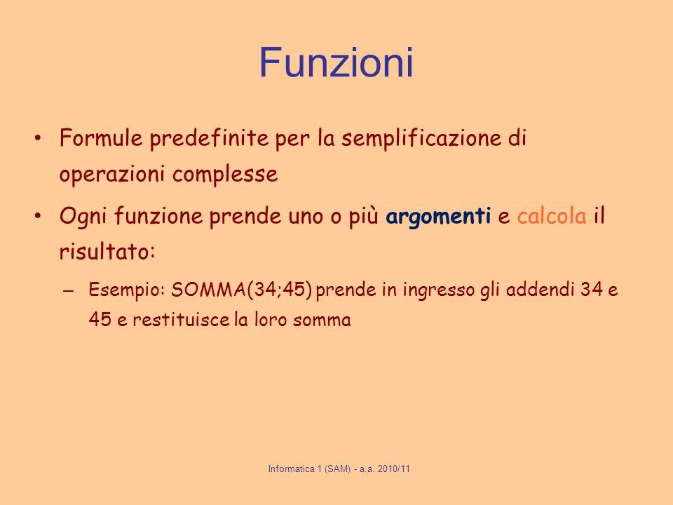 Informatica 1 (SAM) - a.a. 2010/11 Funzioni Formule predefinite per la semplificazione di operazioni complesse Ogni funzione prende uno o più argoment