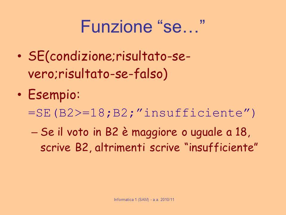 Informatica 1 (SAM) - a.a. 2010/11 Funzione se… SE(condizione;risultato-se- vero;risultato-se-falso) Esempio: =SE(B2>=18;B2;insufficiente) – Se il vot
