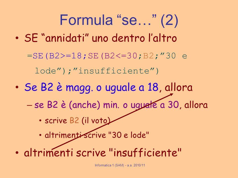 Informatica 1 (SAM) - a.a. 2010/11 Formula se… (2) SE annidati uno dentro laltro =SE(B2>=18;SE(B2<=30;B2;30 e lode);insufficiente) Se B2 è magg. o ugu