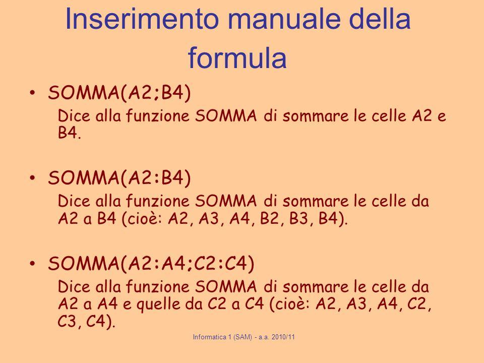 Informatica 1 (SAM) - a.a. 2010/11 Inserimento manuale della formula SOMMA(A2;B4) Dice alla funzione SOMMA di sommare le celle A2 e B4. SOMMA(A2:B4) D