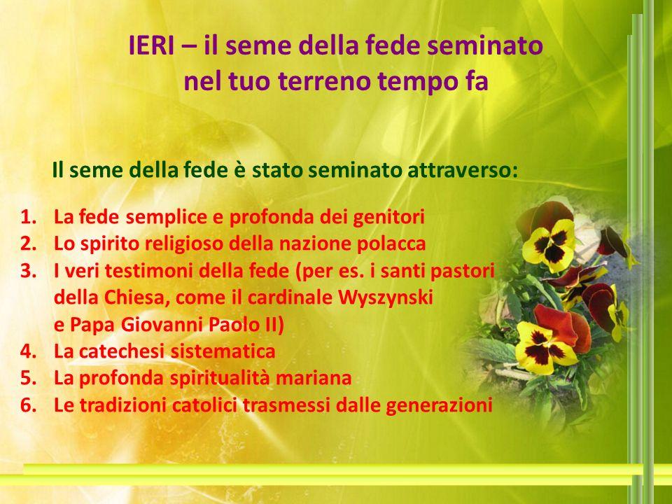 IERI – il seme della fede seminato nel tuo terreno tempo fa Il seme della fede è stato seminato attraverso: 1.La fede semplice e profonda dei genitori