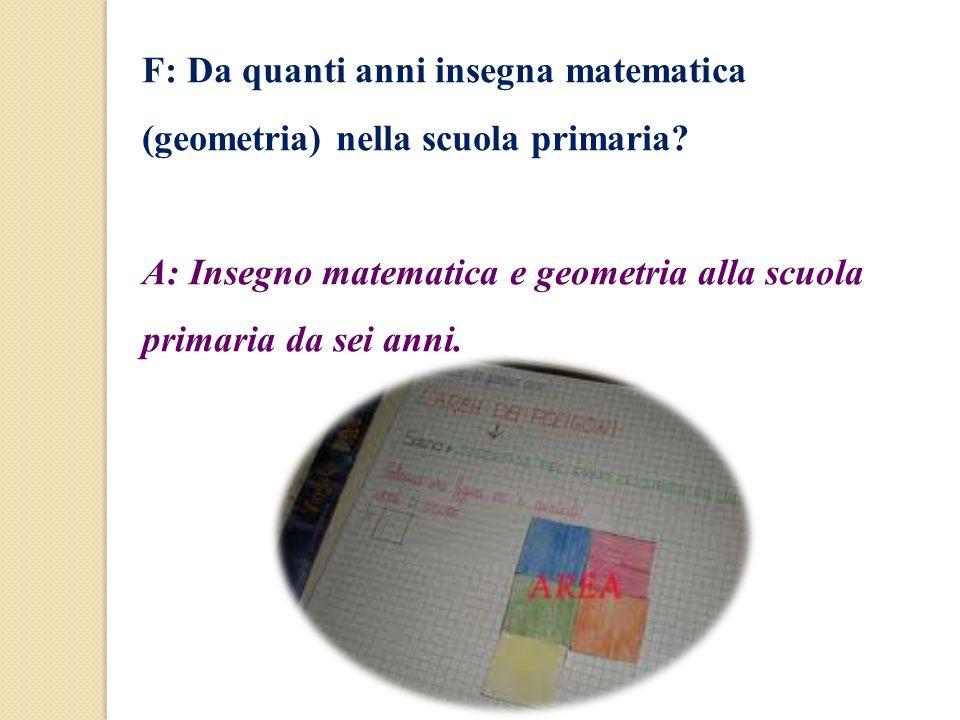 F: Da quanti anni insegna matematica (geometria) nella scuola primaria? A: Insegno matematica e geometria alla scuola primaria da sei anni.