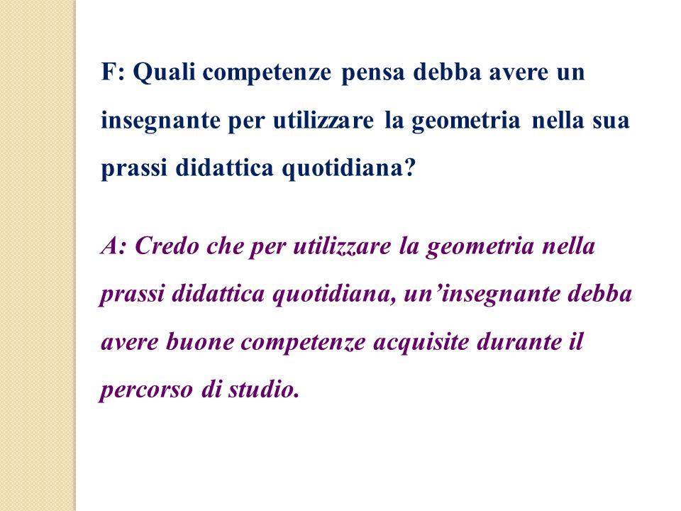 F: Quali competenze pensa debba avere un insegnante per utilizzare la geometria nella sua prassi didattica quotidiana? A: Credo che per utilizzare la