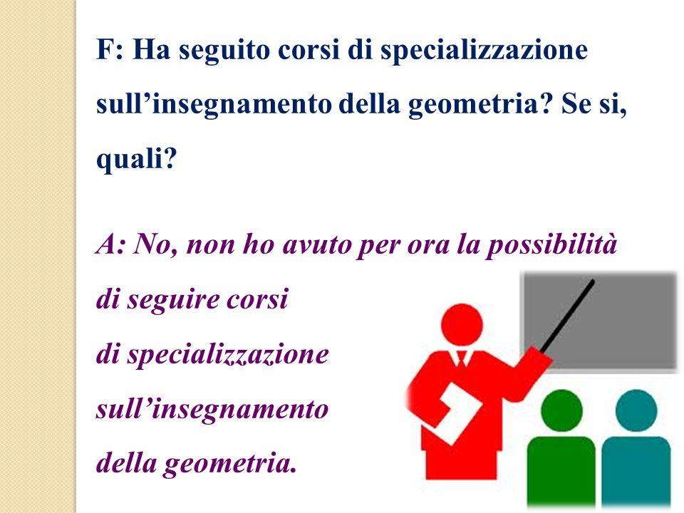 F: Ha seguito corsi di specializzazione sullinsegnamento della geometria? Se si, quali? A: No, non ho avuto per ora la possibilità di seguire corsi di